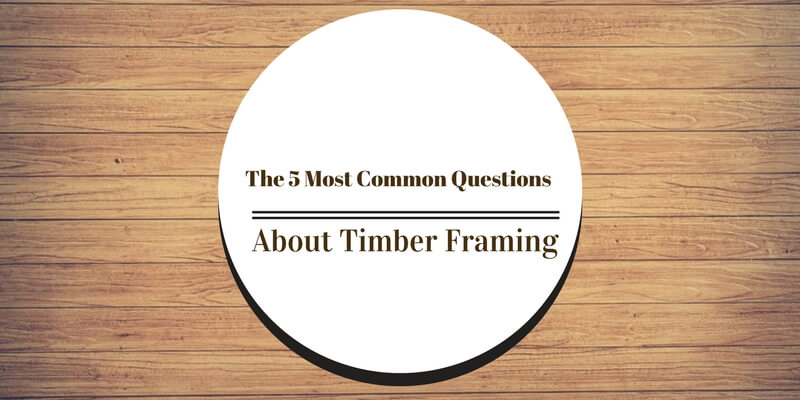 5 Most Common Questions About Timber Framing